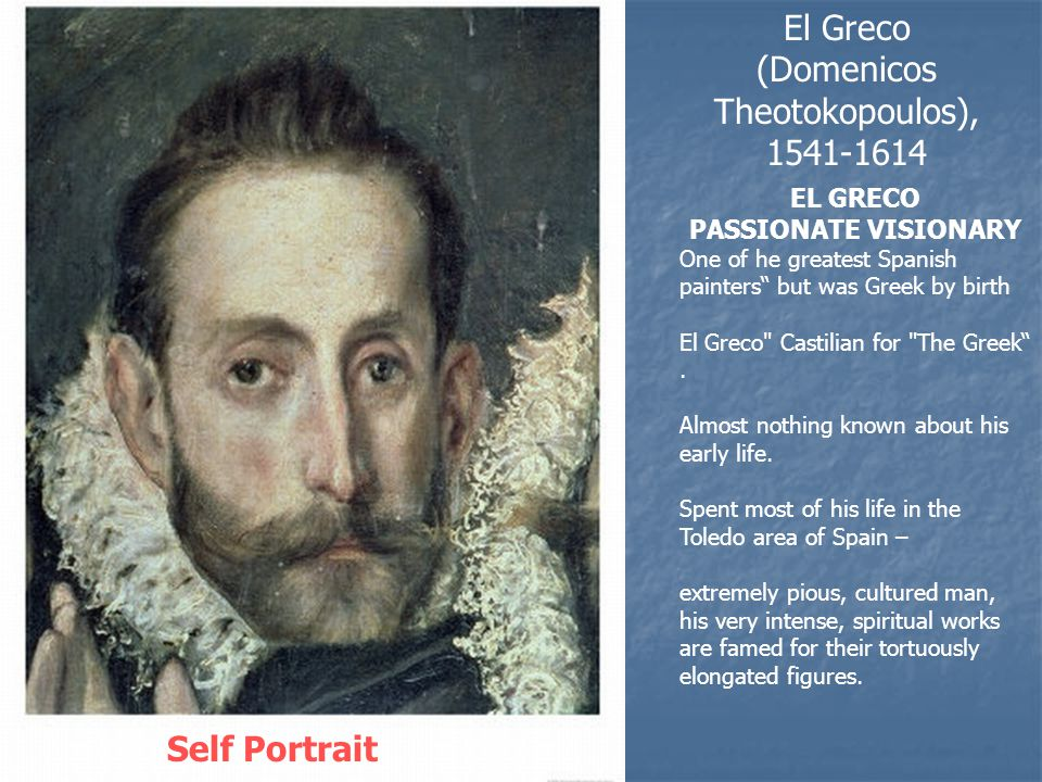 El Greco (Domenicos Theotokopoulos), 1541-1614 Self Portrait EL GRECO PASSIONATE VISIONARY One of he greatest Spanish painters but was Greek by birth El Greco Castilian for The Greek .