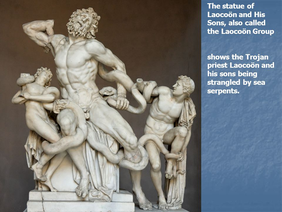 The statue of Laocoön and His Sons, also called the Laocoön Group shows the Trojan priest Laocoön and his sons being strangled by sea serpents.