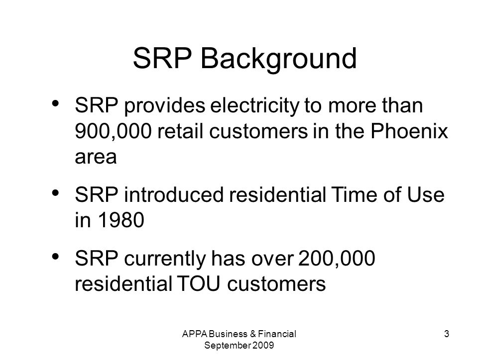 APPA Business & Financial September SRP Background SRP provides electricity to more than 900,000 retail customers in the Phoenix area SRP introduced residential Time of Use in 1980 SRP currently has over 200,000 residential TOU customers