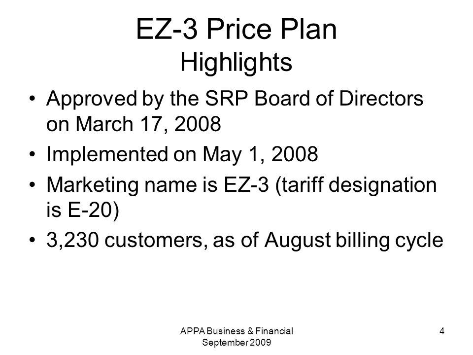 APPA Business & Financial September EZ-3 Price Plan Highlights Approved by the SRP Board of Directors on March 17, 2008 Implemented on May 1, 2008 Marketing name is EZ-3 (tariff designation is E-20) 3,230 customers, as of August billing cycle