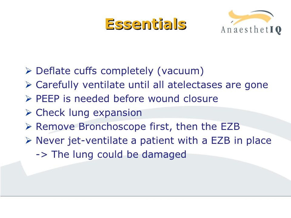 Essentials  Deflate cuffs completely (vacuum)  Carefully ventilate until all atelectases are gone  PEEP is needed before wound closure  Check lung expansion  Remove Bronchoscope first, then the EZB  Never jet-ventilate a patient with a EZB in place -> The lung could be damaged