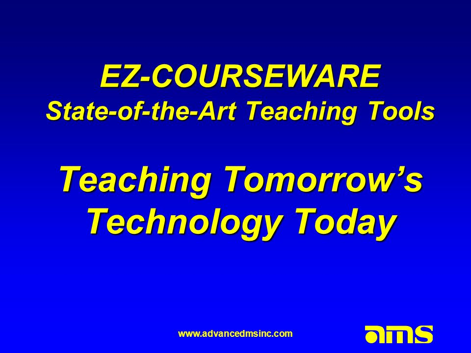 www.advancedmsinc.com EZ-COURSEWARE State-of-the-Art Teaching Tools Teaching Tomorrow's Technology Today