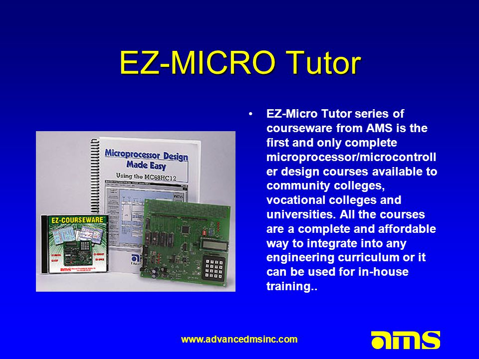 www.advancedmsinc.com EZ-MICRO Tutor EZ-Micro Tutor series of courseware from AMS is the first and only complete microprocessor/microcontroll er design courses available to community colleges, vocational colleges and universities.