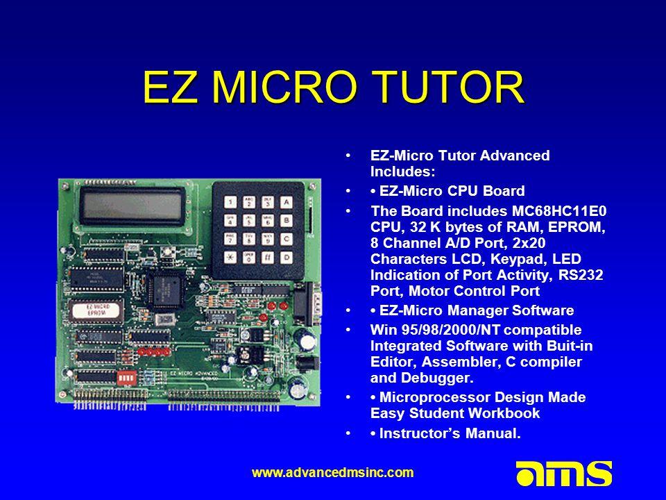 www.advancedmsinc.com EZ MICRO - 11 Main Board Specs Motorola CPU MC68HC11E0 32K RAM, 32K EPROM, 8 Channel A/D 1 Channel D/A 2 x 16LCD Display 4x4 Keypad 4 Input Sensing Switch 4 Digital Inputs, 4 Digital Outputs Serial Port Built-in Monitor