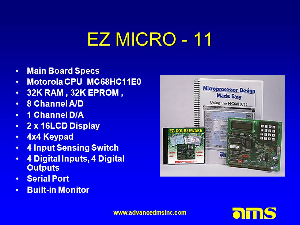 www.advancedmsinc.com EZ MICRO - 11 Main Board Specs Motorola CPU MC68HC11E0 32K RAM, 32K EPROM, 8 Channel A/D 1 Channel D/A 2 x 16LCD Display 4x4 Keypad 4 Input Sensing Switch 4 Digital Inputs, 4 Digital Outputs Serial Port Built-in Monitor