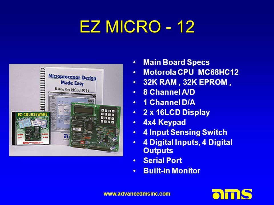 www.advancedmsinc.com EZ MICRO - 12 Main Board Specs Motorola CPU MC68HC12 32K RAM, 32K EPROM, 8 Channel A/D 1 Channel D/A 2 x 16LCD Display 4x4 Keypad 4 Input Sensing Switch 4 Digital Inputs, 4 Digital Outputs Serial Port Built-in Monitor