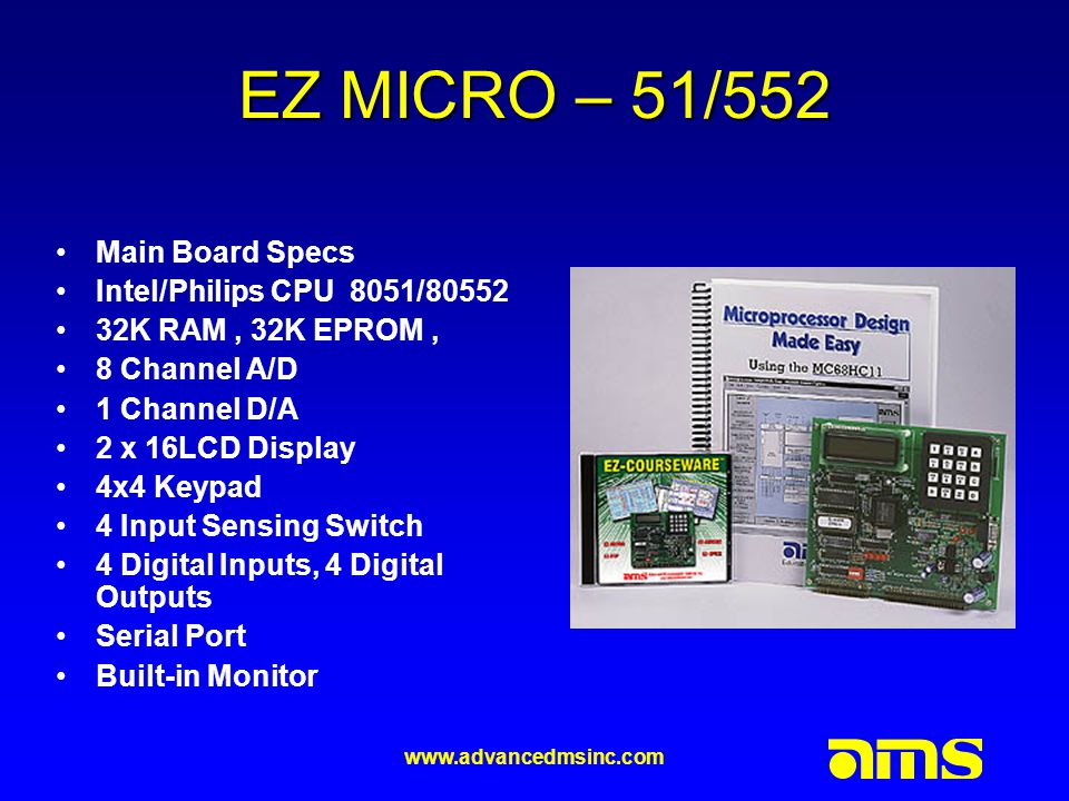 www.advancedmsinc.com EZ MICRO – 51/552 Main Board Specs Intel/Philips CPU 8051/80552 32K RAM, 32K EPROM, 8 Channel A/D 1 Channel D/A 2 x 16LCD Display 4x4 Keypad 4 Input Sensing Switch 4 Digital Inputs, 4 Digital Outputs Serial Port Built-in Monitor