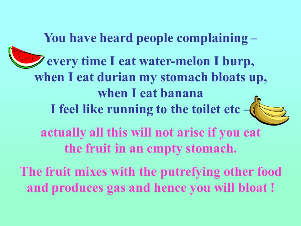 You have heard people complaining – every time I eat water-melon I burp, when I eat durian my stomach bloats up, when I eat banana I feel like running to the toilet etc – actually all this will not arise if you eat the fruit in an empty stomach.
