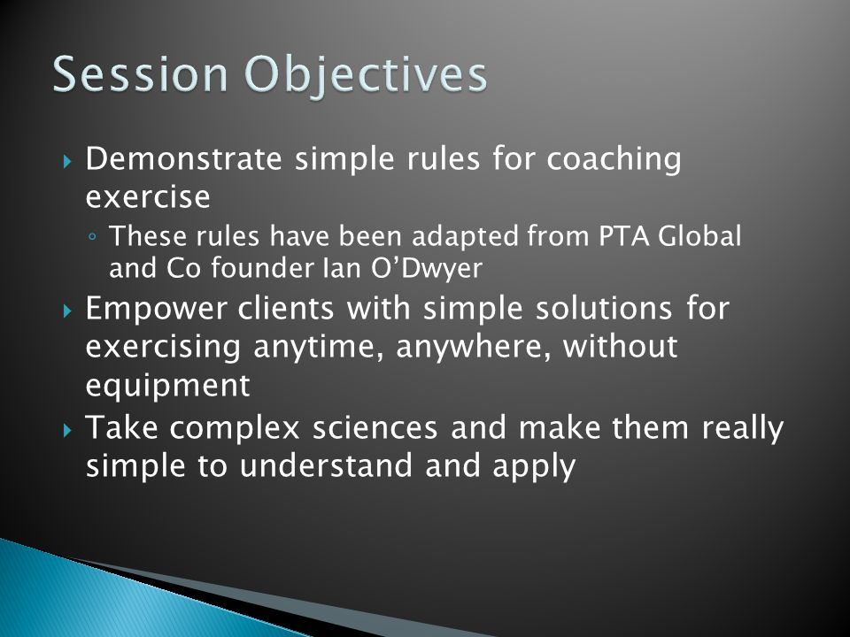  Demonstrate simple rules for coaching exercise ◦ These rules have been adapted from PTA Global and Co founder Ian O'Dwyer  Empower clients with simple solutions for exercising anytime, anywhere, without equipment  Take complex sciences and make them really simple to understand and apply