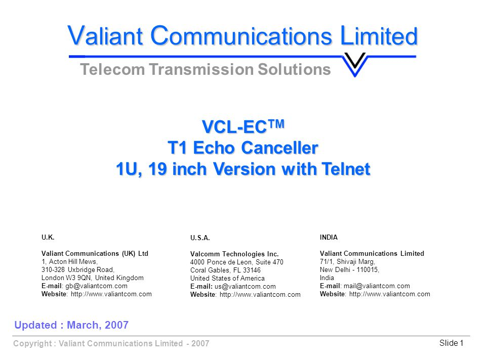 Copyright : Valiant Communications Limited - 2007Slide 1 VCL-EC TM T1 Echo Canceller 1U, 19 inch Version with Telnet V aliant C ommunications L imited Telecom Transmission Solutions Updated : March, 2007 U.K.