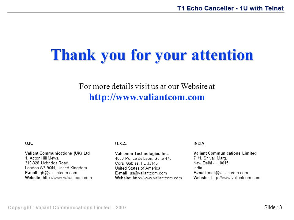 Copyright : Valiant Communications Limited - 2007Slide 13 T1 Echo Canceller - 1U with Telnet Thank you for your attention For more details visit us at our Website at http://www.valiantcom.com U.K.