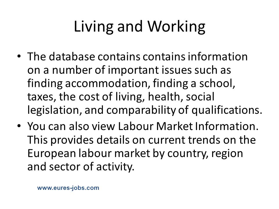 Living and Working The database contains contains information on a number of important issues such as finding accommodation, finding a school, taxes, the cost of living, health, social legislation, and comparability of qualifications.