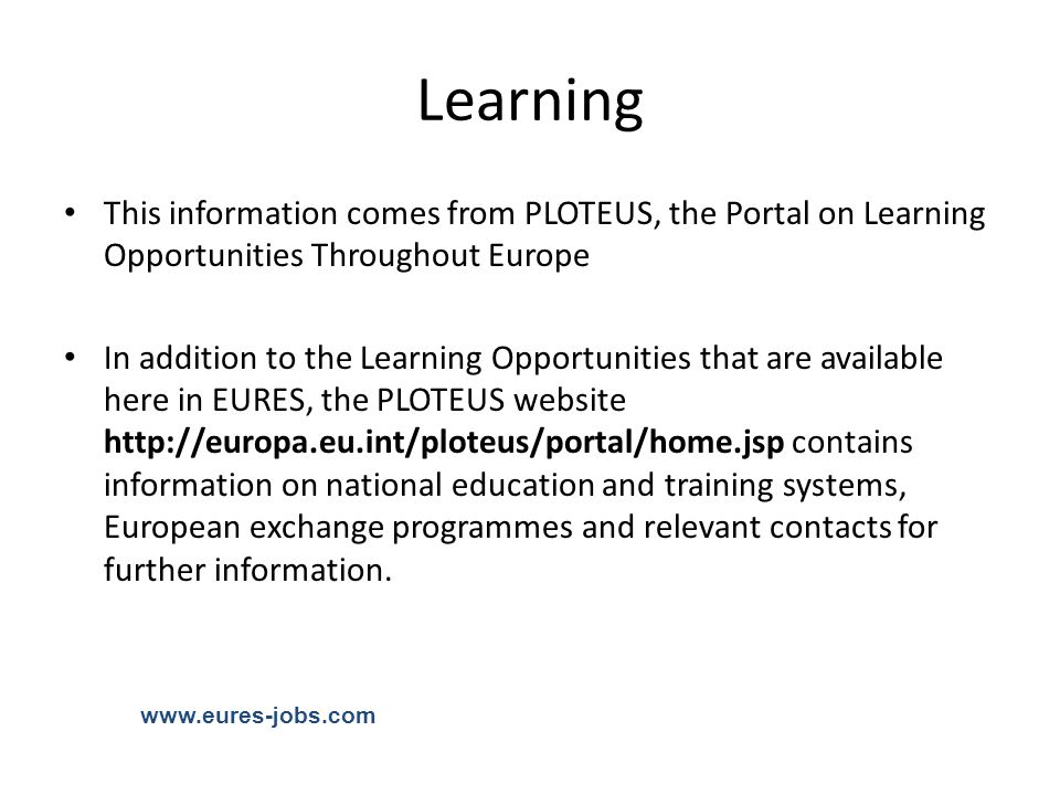Learning This information comes from PLOTEUS, the Portal on Learning Opportunities Throughout Europe In addition to the Learning Opportunities that are available here in EURES, the PLOTEUS website http://europa.eu.int/ploteus/portal/home.jsp contains information on national education and training systems, European exchange programmes and relevant contacts for further information.