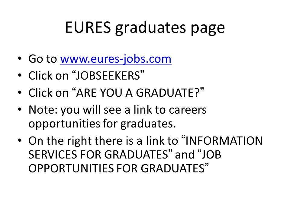 EURES graduates page Go to www.eures-jobs.comwww.eures-jobs.com Click on JOBSEEKERS Click on ARE YOU A GRADUATE.