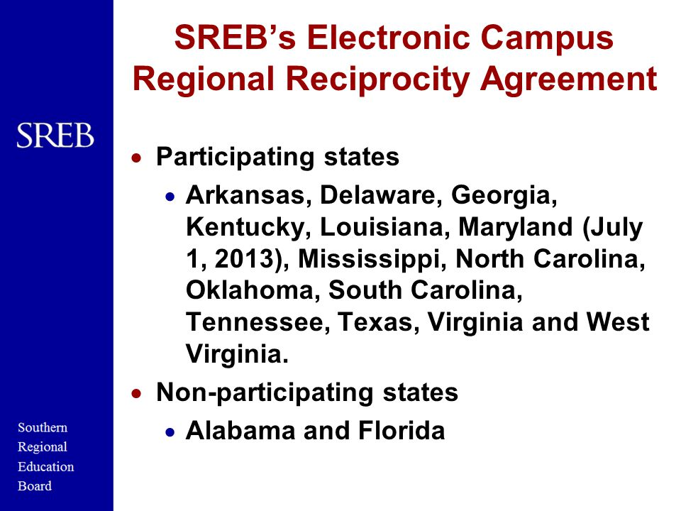 SREB's Electronic Campus Regional Reciprocity Agreement  Participating states  Arkansas, Delaware, Georgia, Kentucky, Louisiana, Maryland (July 1, 2013), Mississippi, North Carolina, Oklahoma, South Carolina, Tennessee, Texas, Virginia and West Virginia.