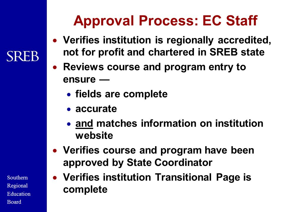 Approval Process: EC Staff  Verifies institution is regionally accredited, not for profit and chartered in SREB state  Reviews course and program entry to ensure —  fields are complete  accurate  and matches information on institution website  Verifies course and program have been approved by State Coordinator  Verifies institution Transitional Page is complete