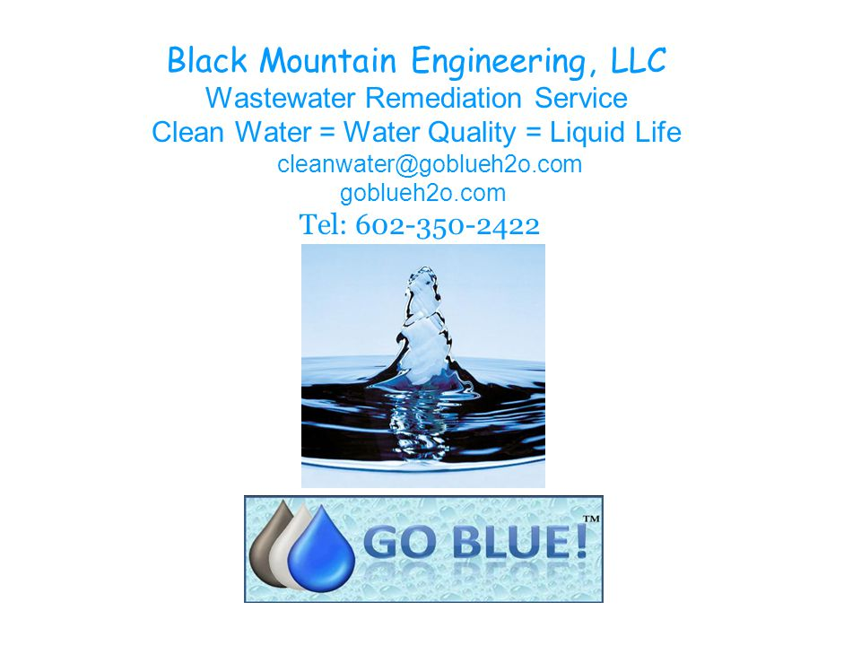 Black Mountain Engineering, LLC Wastewater Remediation Service Clean Water = Water Quality = Liquid Life goblueh2o.com Tel: