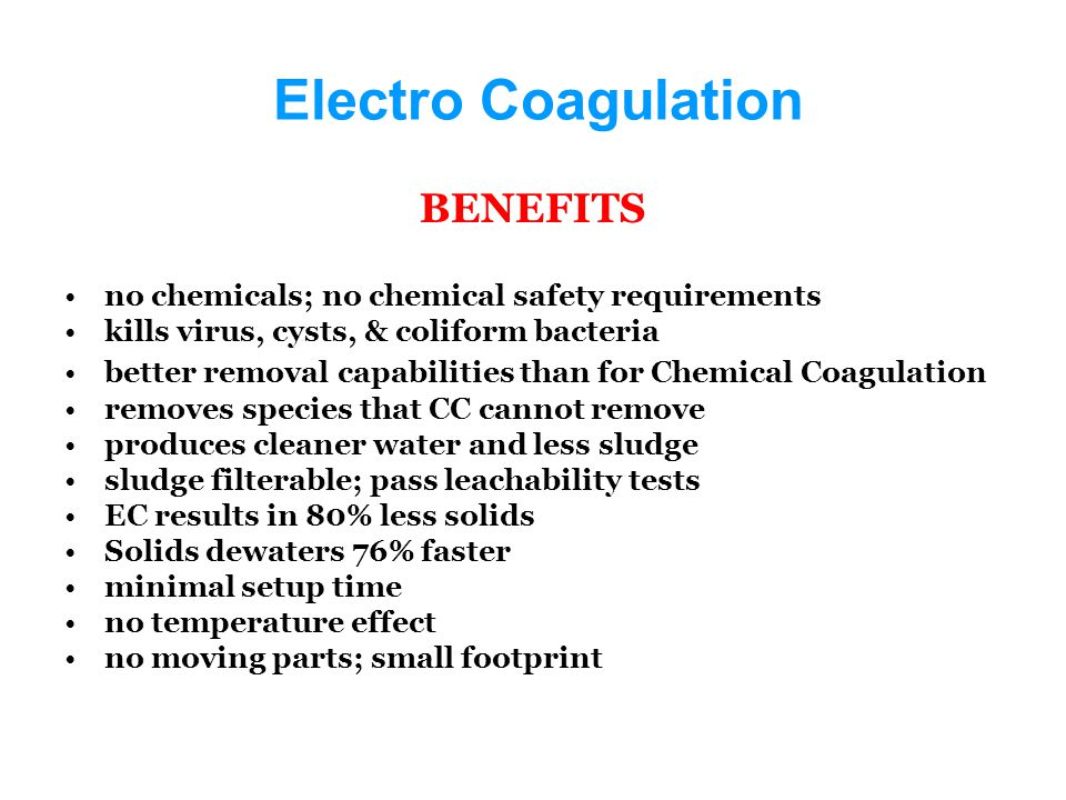 Electro Coagulation BENEFITS no chemicals; no chemical safety requirements kills virus, cysts, & coliform bacteria better removal capabilities than for Chemical Coagulation removes species that CC cannot remove produces cleaner water and less sludge sludge filterable; pass leachability tests EC results in 80% less solids Solids dewaters 76% faster minimal setup time no temperature effect no moving parts; small footprint