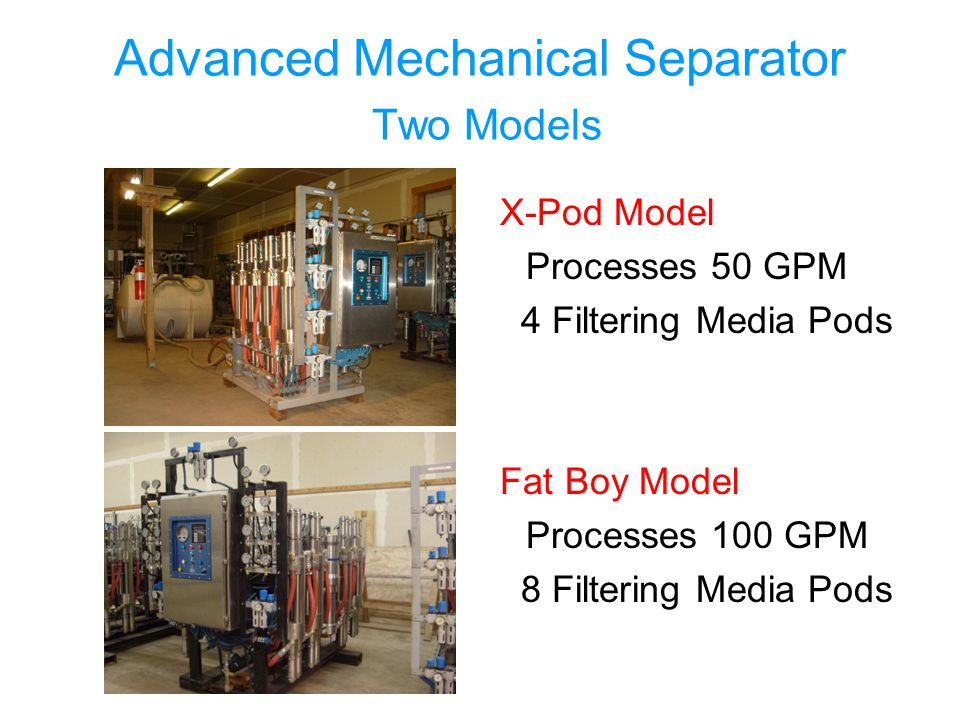 Advanced Mechanical Separator Two Models X-Pod Model Processes 50 GPM 4 Filtering Media Pods Fat Boy Model Processes 100 GPM 8 Filtering Media Pods