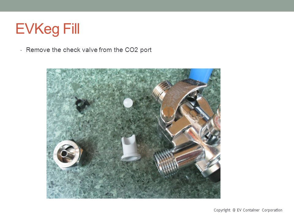 EVKeg Fill - Remove the check valve from the CO2 port Copyright @ EV Container Corporation