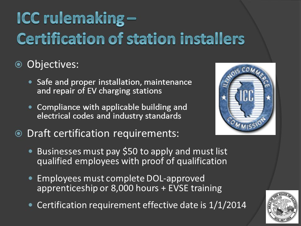  Objectives: Safe and proper installation, maintenance and repair of EV charging stations Compliance with applicable building and electrical codes and industry standards  Draft certification requirements: Businesses must pay $50 to apply and must list qualified employees with proof of qualification Employees must complete DOL-approved apprenticeship or 8,000 hours + EVSE training Certification requirement effective date is 1/1/2014