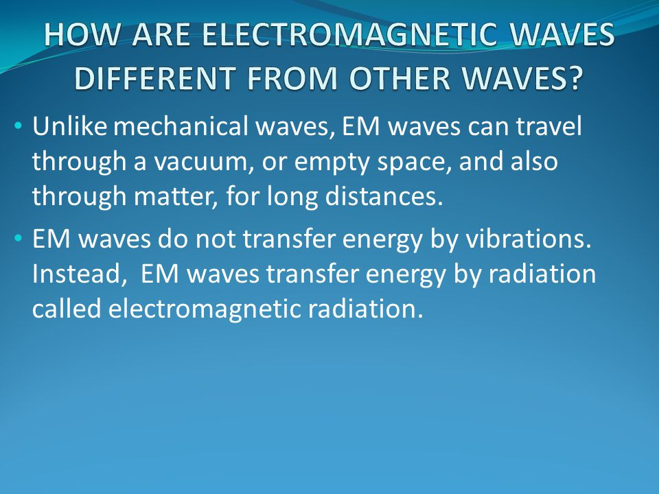 Unlike mechanical waves, EM waves can travel through a vacuum, or empty space, and also through matter, for long distances.