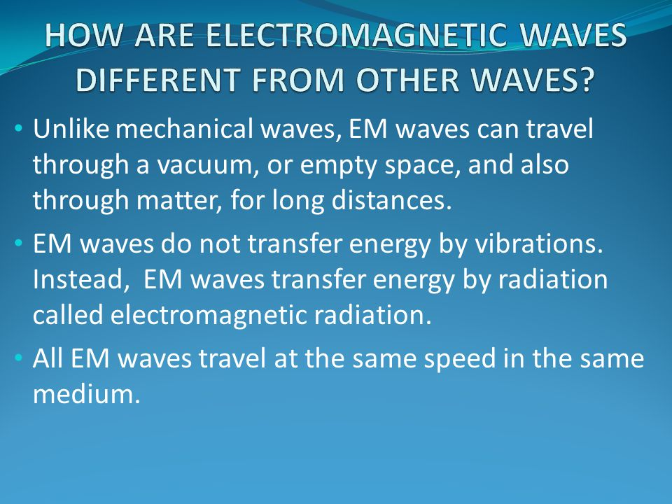 Unlike mechanical waves, EM waves can travel through a vacuum, or empty space, and also through matter, for long distances. EM waves do not transfer e