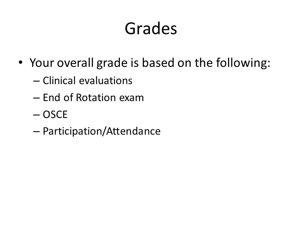 Grades Your overall grade is based on the following: – Clinical evaluations – End of Rotation exam – OSCE – Participation/Attendance