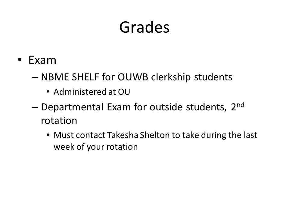 Grades Exam – NBME SHELF for OUWB clerkship students Administered at OU – Departmental Exam for outside students, 2 nd rotation Must contact Takesha S
