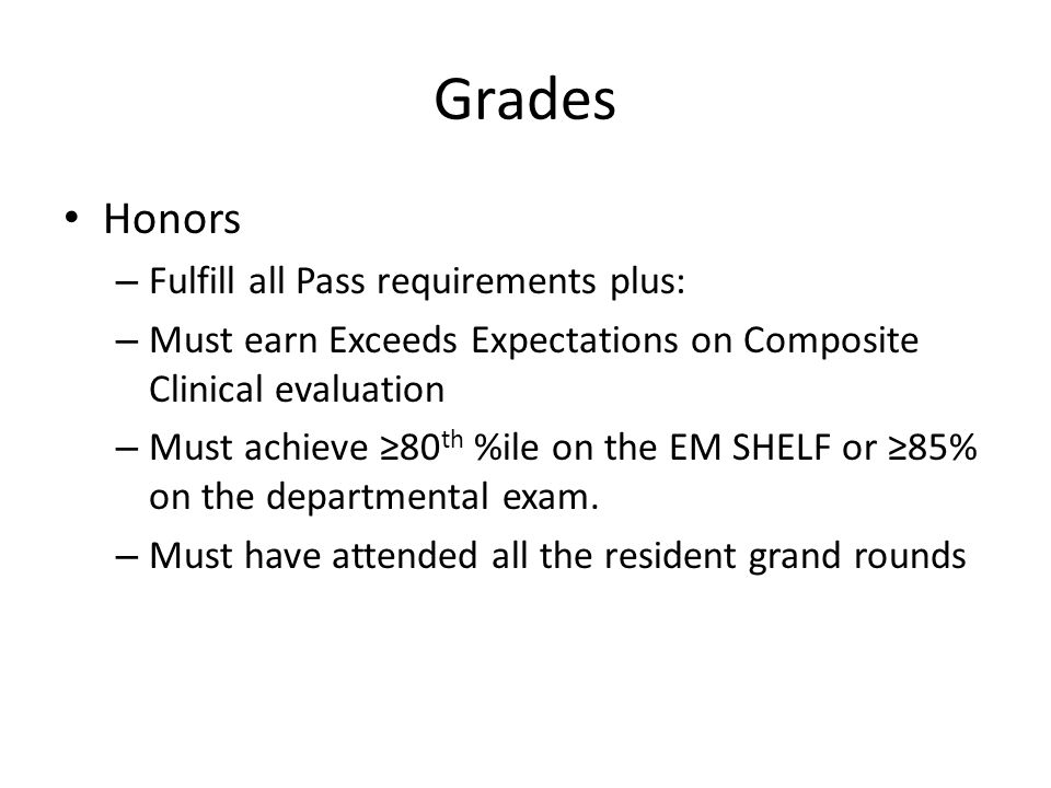 Grades Honors – Fulfill all Pass requirements plus: – Must earn Exceeds Expectations on Composite Clinical evaluation – Must achieve ≥80 th %ile on th