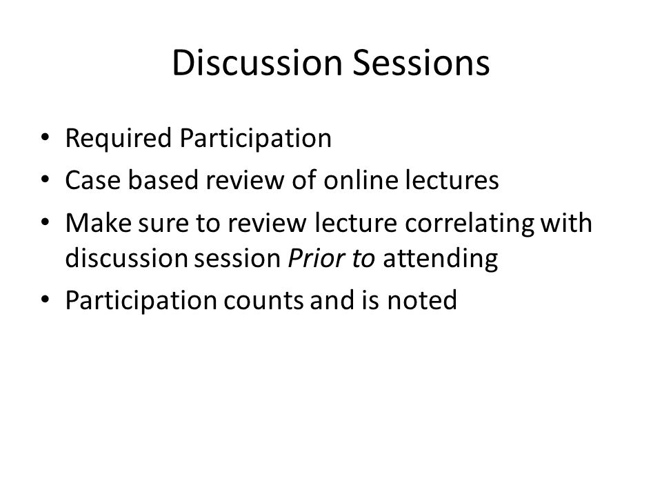 Discussion Sessions Required Participation Case based review of online lectures Make sure to review lecture correlating with discussion session Prior