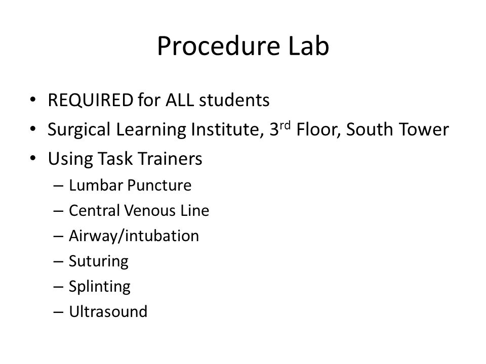 Procedure Lab REQUIRED for ALL students Surgical Learning Institute, 3 rd Floor, South Tower Using Task Trainers – Lumbar Puncture – Central Venous Li