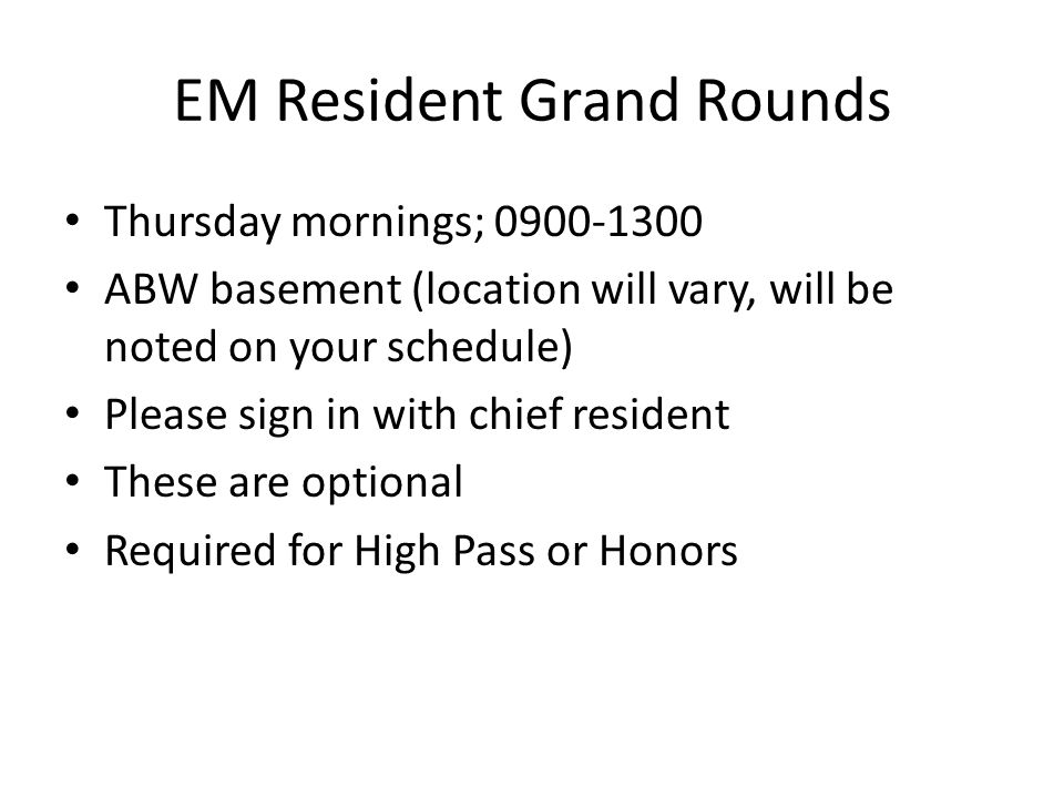 EM Resident Grand Rounds Thursday mornings; 0900-1300 ABW basement (location will vary, will be noted on your schedule) Please sign in with chief resi