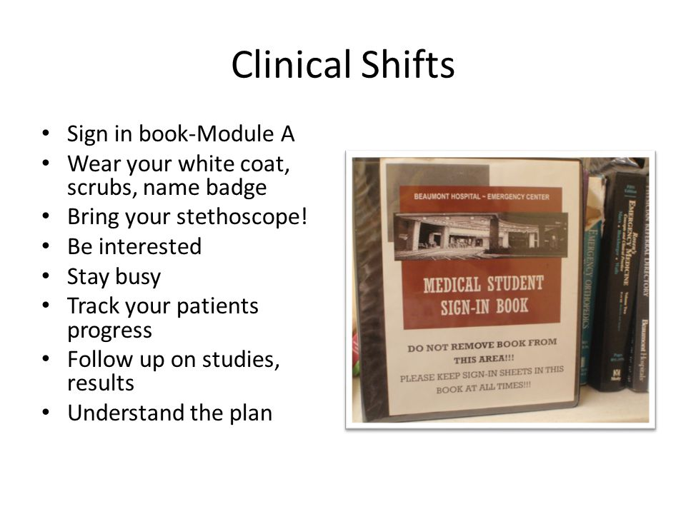 Clinical Shifts Sign in book-Module A Wear your white coat, scrubs, name badge Bring your stethoscope! Be interested Stay busy Track your patients pro