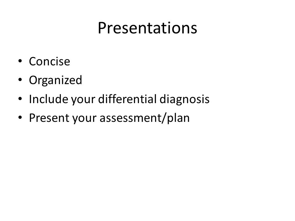 Presentations Concise Organized Include your differential diagnosis Present your assessment/plan