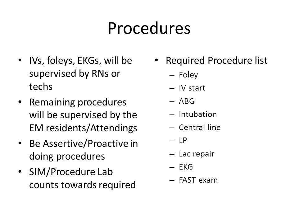 Procedures IVs, foleys, EKGs, will be supervised by RNs or techs Remaining procedures will be supervised by the EM residents/Attendings Be Assertive/P