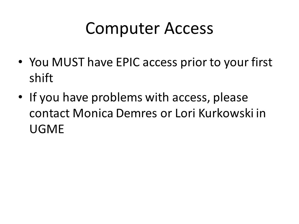 Computer Access You MUST have EPIC access prior to your first shift If you have problems with access, please contact Monica Demres or Lori Kurkowski i