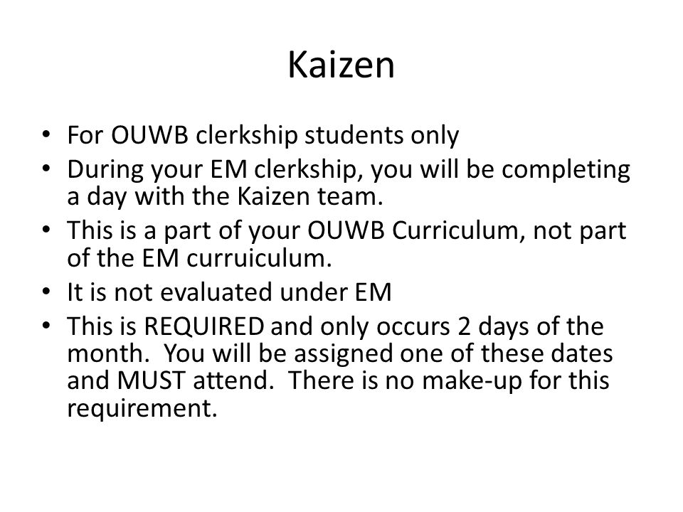 Kaizen For OUWB clerkship students only During your EM clerkship, you will be completing a day with the Kaizen team. This is a part of your OUWB Curri