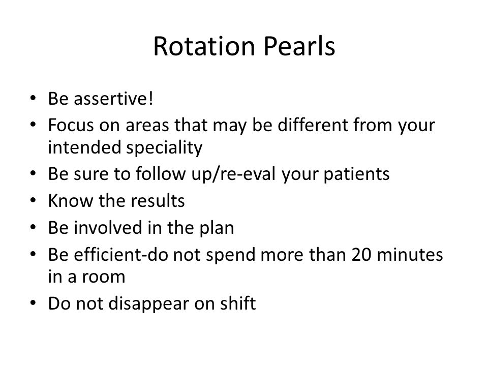 Rotation Pearls Be assertive! Focus on areas that may be different from your intended speciality Be sure to follow up/re-eval your patients Know the r