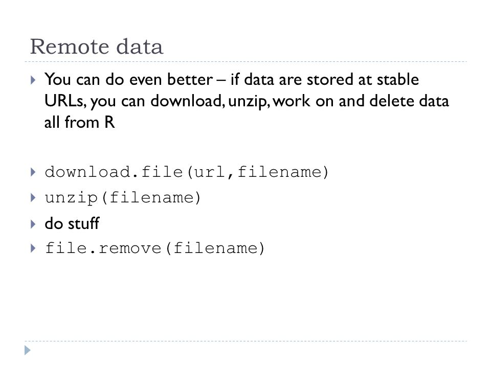Remote data  You can do even better – if data are stored at stable URLs, you can download, unzip, work on and delete data all from R  download.file(url,filename)  unzip(filename)  do stuff  file.remove(filename)