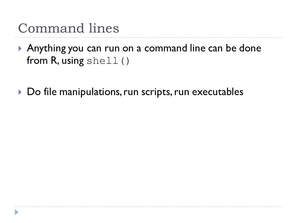 Command lines  Anything you can run on a command line can be done from R, using shell()  Do file manipulations, run scripts, run executables