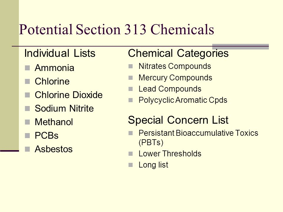 Chemical Thresholds Activity Thresholds Manufactured 25,000 lbs Processed 25,000 lbs Otherwise Used 10,000 lbs Persistant Bioaccumulative Toxics (PBTs) 16 Chemicals; 4 compounds (NO de mininis) 100 lbs (e.g.