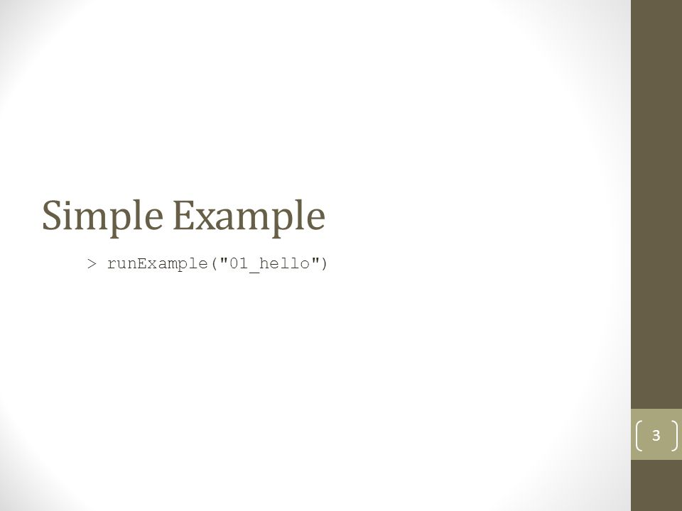 Simple Example > runExample( 01_hello ) 3