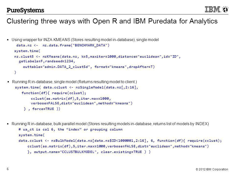 © 2012 IBM Corporation 6 Clustering three ways with Open R and IBM Puredata for Analytics  Using wrapper for INZA KMEANS (Stores resulting model in-database), single model data.nz <- nz.data.frame( BENCHMARK_DATA ) system.time( nz.clust5 <- nzKMeans(data.nz, k=5,maxiter=1000,distance= euclidean ,id= ID , getLabels=F,randseed=1234, outtable= admin.DATA_2_clust5d , format= kmeans ,dropAfter=T) )  Running R in-database, single model (Returns resulting model to client.) system.time( data.cclust <- nzSingleModel(data.nz[,2:16], function(df){ require(cclust); cclust(as.matrix(df),5,iter.max=1000, verbose=FALSE,dist= euclidean ,method= kmeans ) }, force=TRUE ))  Running R in-database, bulk parallel model (Stores resulting models in-database, returns list of models by INDEX) # ua_ct is col 6, the index or grouping column system.time( data.cclust <- nzBulkModel(data.nz[data.nz$ID<1000001,2:16], 6, function(df){ require(cclust); cclust(as.matrix(df),5,iter.max=1000,verbose=FALSE,dist= euclidean ,method= kmeans ) }, output.name= CCLUSTBULKMODEL , clear.existing=TRUE ) )