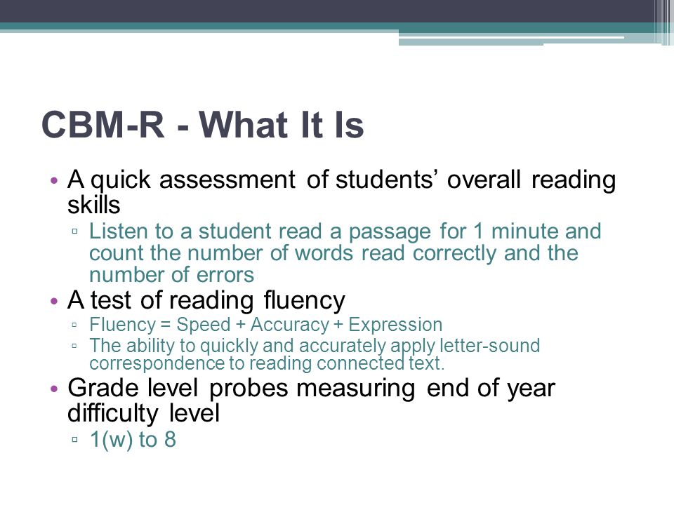 CBM-R - What It Is A quick assessment of students' overall reading skills ▫ Listen to a student read a passage for 1 minute and count the number of wo