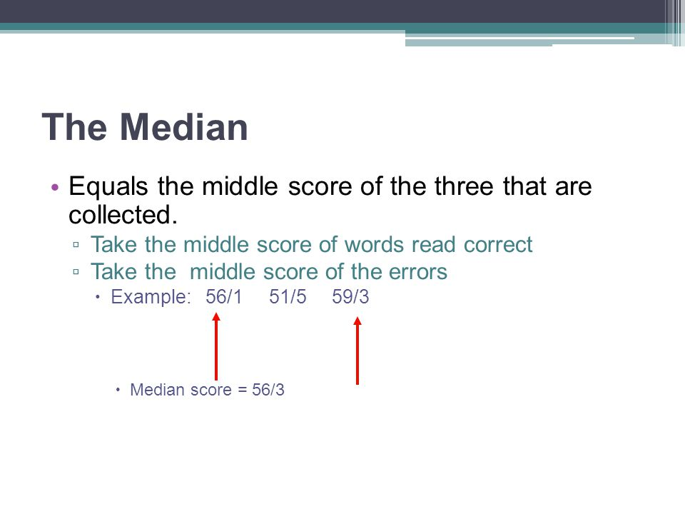 The Median Equals the middle score of the three that are collected. ▫ Take the middle score of words read correct ▫ Take the middle score of the error