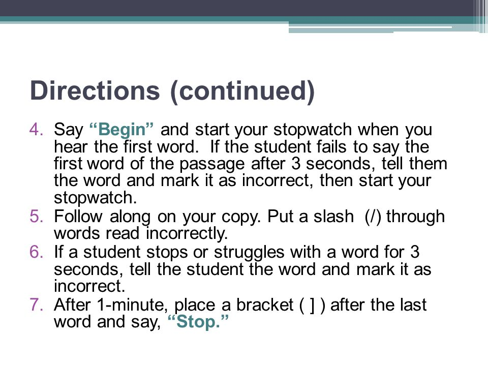 "Directions (continued) 4.Say ""Begin"" and start your stopwatch when you hear the first word. If the student fails to say the first word of the passage"
