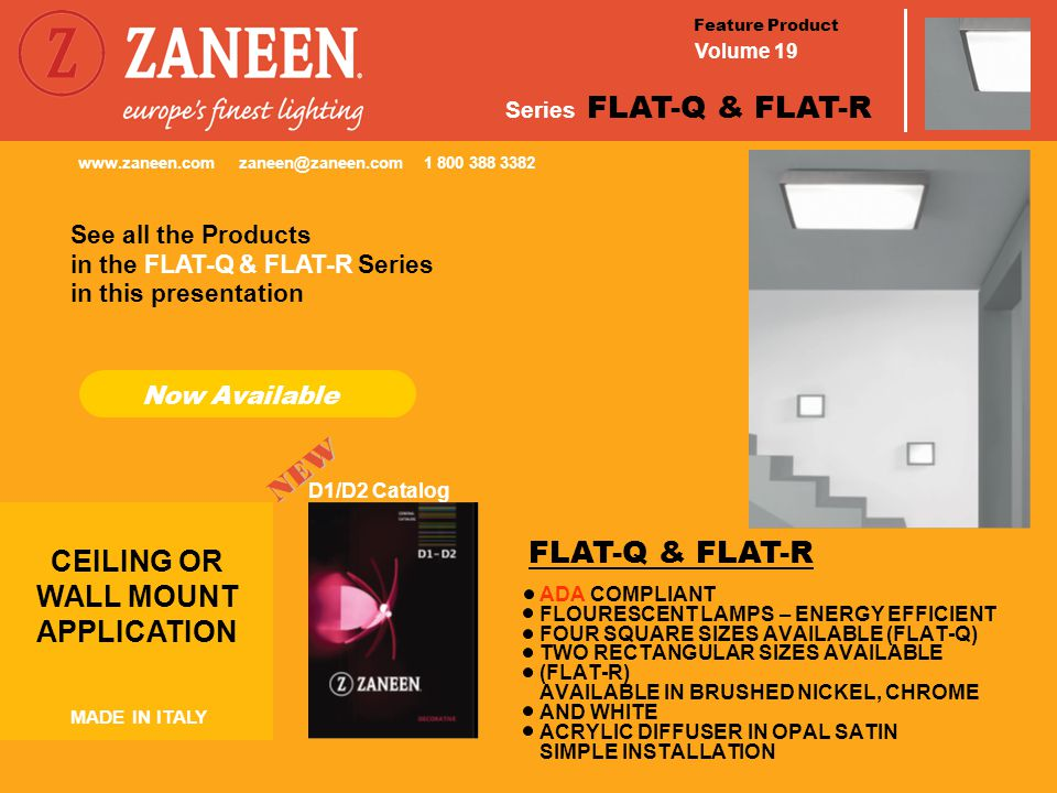 Feature Product Volume 19 Series FLAT-Q & FLAT-R CEILING OR WALL MOUNT APPLICATION MADE IN ITALY Now Available D1/D2 Catalog See all the Products in this presentation www.zaneen.com zaneen@zaneen.com 1 800 388 3382 ADA COMPLIANT FLOURESCENT LAMPS – ENERGY EFFICIENT FOUR SQUARE SIZES AVAILABLE (FLAT-Q) TWO RECTANGULAR SIZES AVAILABLE (FLAT-R) AVAILABLE IN BRUSHED NICKEL, CHROME AND WHITE ACRYLIC DIFFUSER IN OPAL SATIN SIMPLE INSTALLATION FLAT-Q & FLAT-R in the FLAT-Q & FLAT-R Series NEW