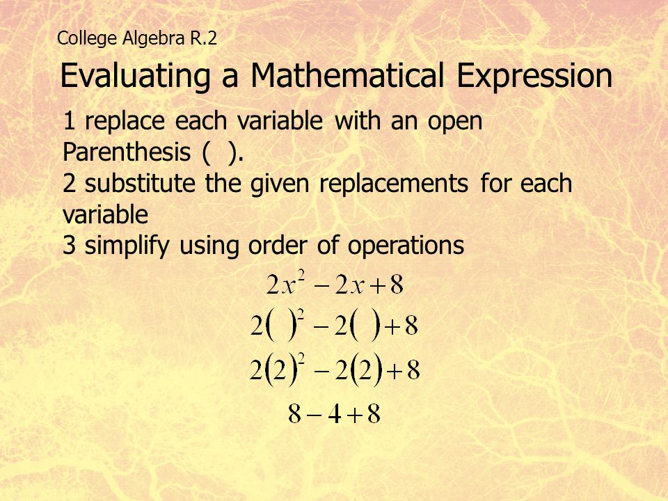 College Algebra R.2 Evaluating a Mathematical Expression 1 replace each variable with an open Parenthesis ( ). 2 substitute the given replacements for