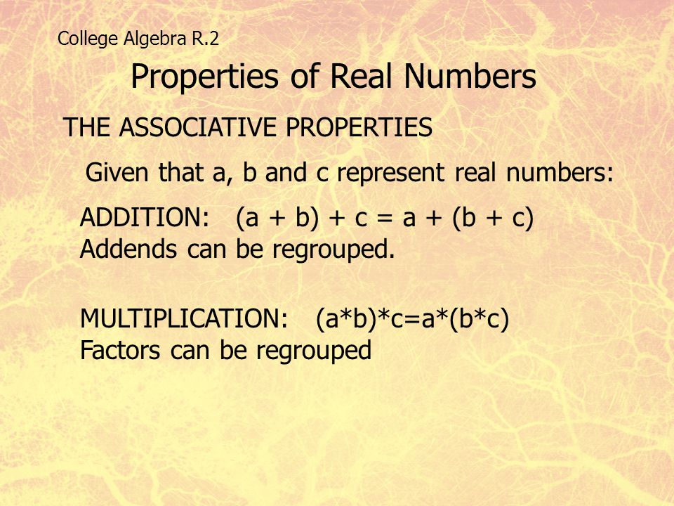 College Algebra R.2 Properties of Real Numbers THE ASSOCIATIVE PROPERTIES Given that a, b and c represent real numbers: ADDITION: (a + b) + c = a + (b